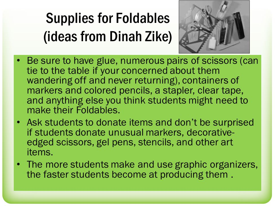 Supplies for Foldables (ideas from Dinah Zike) Be sure to have glue, numerous pairs of scissors (can tie to the table if your concerned about them wandering off and never returning), containers of markers and colored pencils, a stapler, clear tape, and anything else you think students might need to make their Foldables.