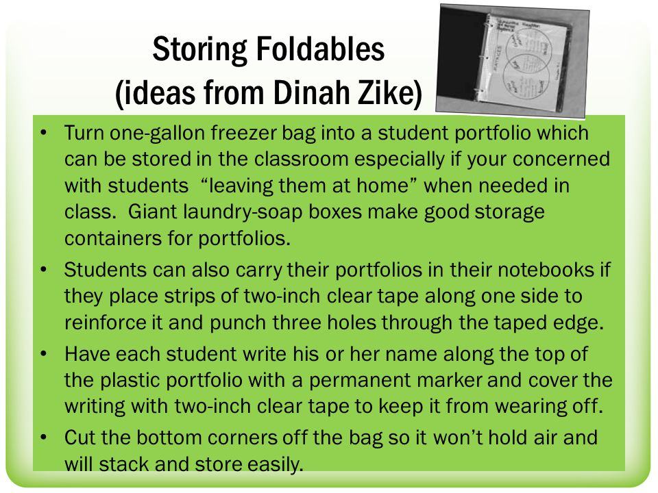 Storing Foldables (ideas from Dinah Zike) Turn one-gallon freezer bag into a student portfolio which can be stored in the classroom especially if your concerned with students leaving them at home when needed in class.