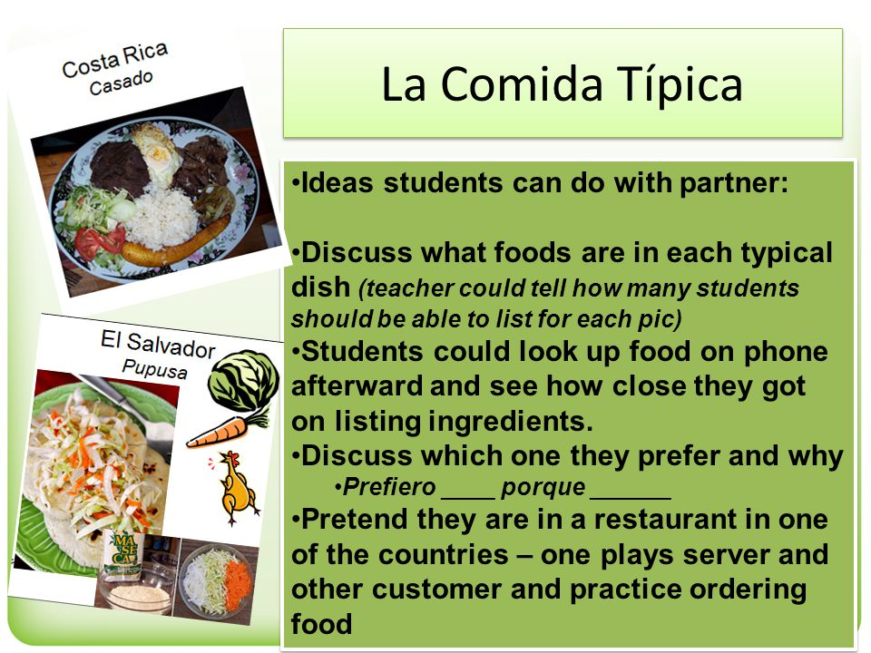 La Comida Típica Ideas students can do with partner: Discuss what foods are in each typical dish (teacher could tell how many students should be able to list for each pic) Students could look up food on phone afterward and see how close they got on listing ingredients.