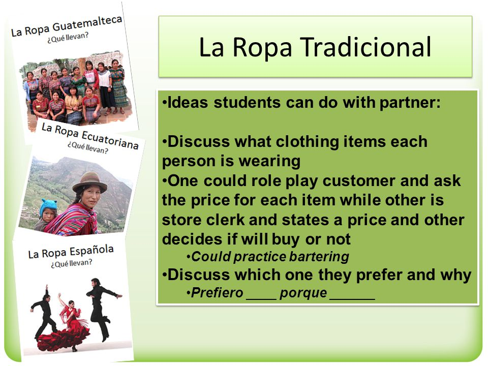 La Ropa Tradicional Ideas students can do with partner: Discuss what clothing items each person is wearing One could role play customer and ask the price for each item while other is store clerk and states a price and other decides if will buy or not Could practice bartering Discuss which one they prefer and why Prefiero ____ porque ______ Ideas students can do with partner: Discuss what clothing items each person is wearing One could role play customer and ask the price for each item while other is store clerk and states a price and other decides if will buy or not Could practice bartering Discuss which one they prefer and why Prefiero ____ porque ______