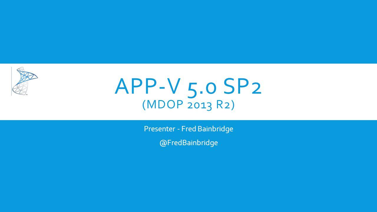 APP-V 5.0 SP2 (MDOP 2013 R2) Presenter - Fred Bainbridge @FredBainbridge