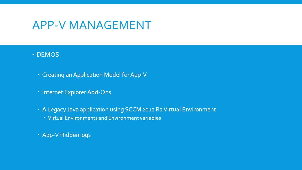 APP-V MANAGEMENT  DEMOS  Creating an Application Model for App-V  Internet Explorer Add-Ons  A Legacy Java application using SCCM 2012 R2 Virtual Environment  Virtual Environments and Environment variables  App-V Hidden logs