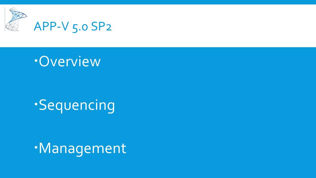 APP-V 5.0 SP2  Overview  Sequencing  Management