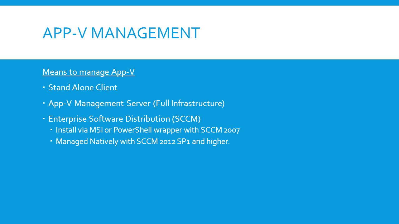 APP-V MANAGEMENT Means to manage App-V  Stand Alone Client  App-V Management Server (Full Infrastructure)  Enterprise Software Distribution (SCCM)  Install via MSI or PowerShell wrapper with SCCM 2007  Managed Natively with SCCM 2012 SP1 and higher.