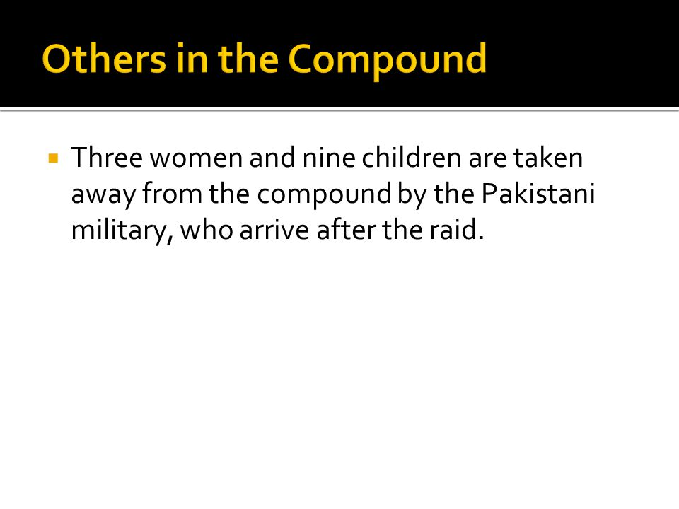  Three women and nine children are taken away from the compound by the Pakistani military, who arrive after the raid.
