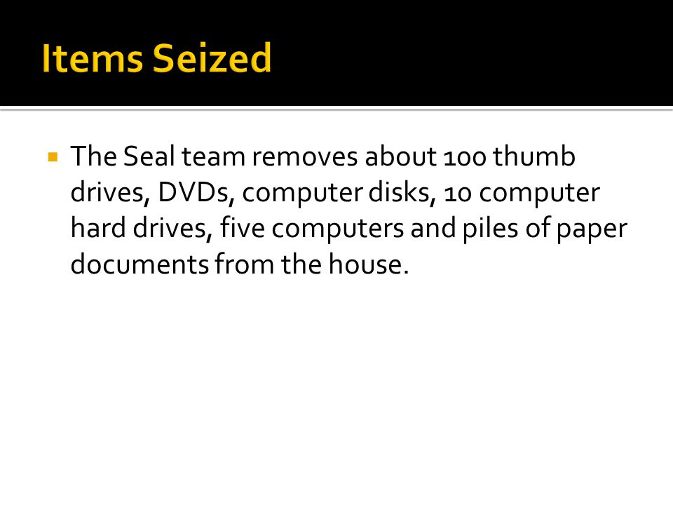  The Seal team removes about 100 thumb drives, DVDs, computer disks, 10 computer hard drives, five computers and piles of paper documents from the house.