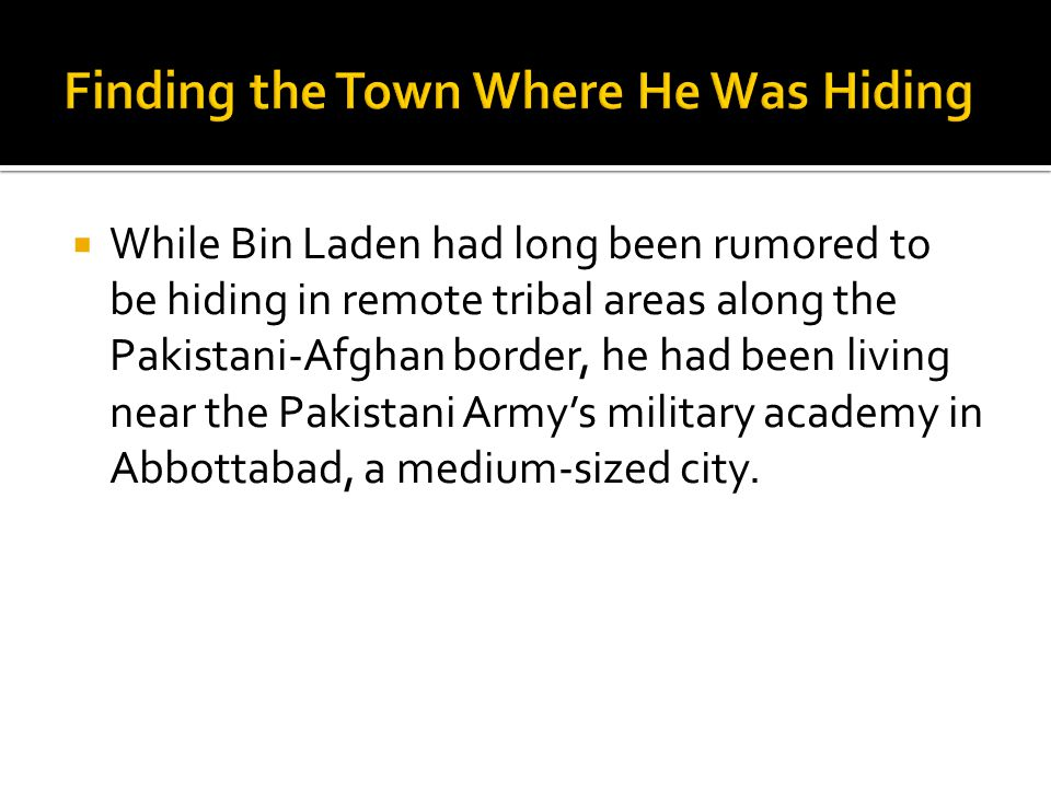  While Bin Laden had long been rumored to be hiding in remote tribal areas along the Pakistani-Afghan border, he had been living near the Pakistani Army's military academy in Abbottabad, a medium-sized city.