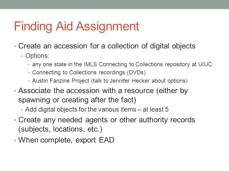 Finding Aid Assignment Create an accession for a collection of digital objects Options: any one state in the IMLS Connecting to Collections repository at UIUC Connecting to Collections recordings (DVDs) Austin Fanzine Project (talk to Jennifer Hecker about options) Associate the accession with a resource (either by spawning or creating after the fact) Add digital objects for the various items – at least 5 Create any needed agents or other authority records (subjects, locations, etc.) When complete, export EAD