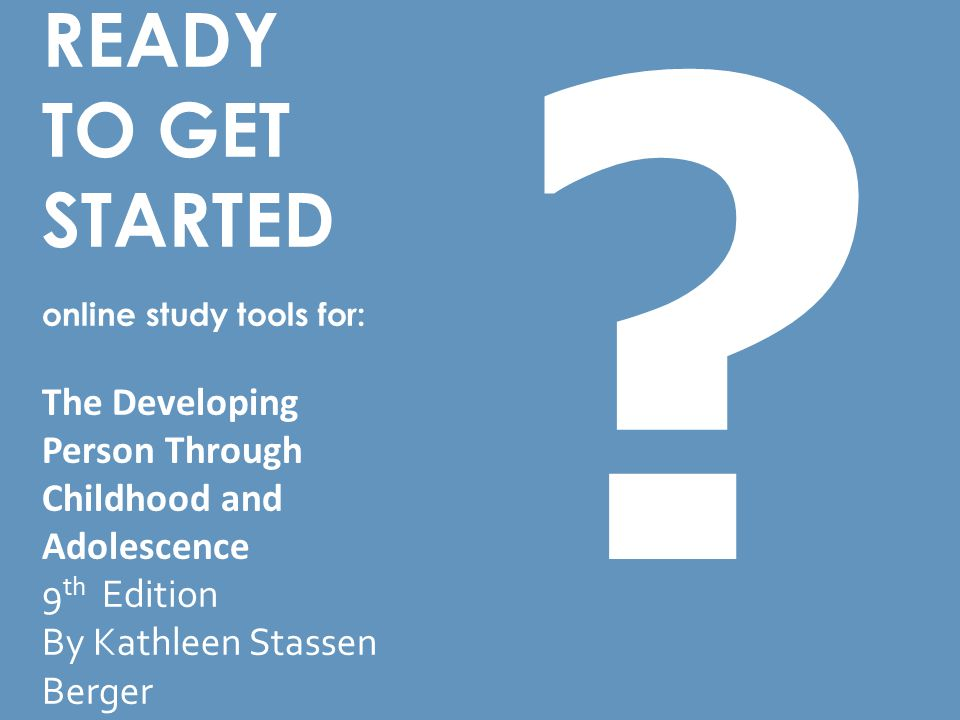 READY TO GET STARTED online study tools for: The Developing Person Through Childhood and Adolescence 9 th Edition By Kathleen Stassen Berger ?