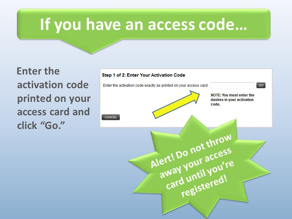 """Enter the activation code printed on your access card and click """"Go."""" Alert! Do not throw away your access card until you're registered! If you have a"""