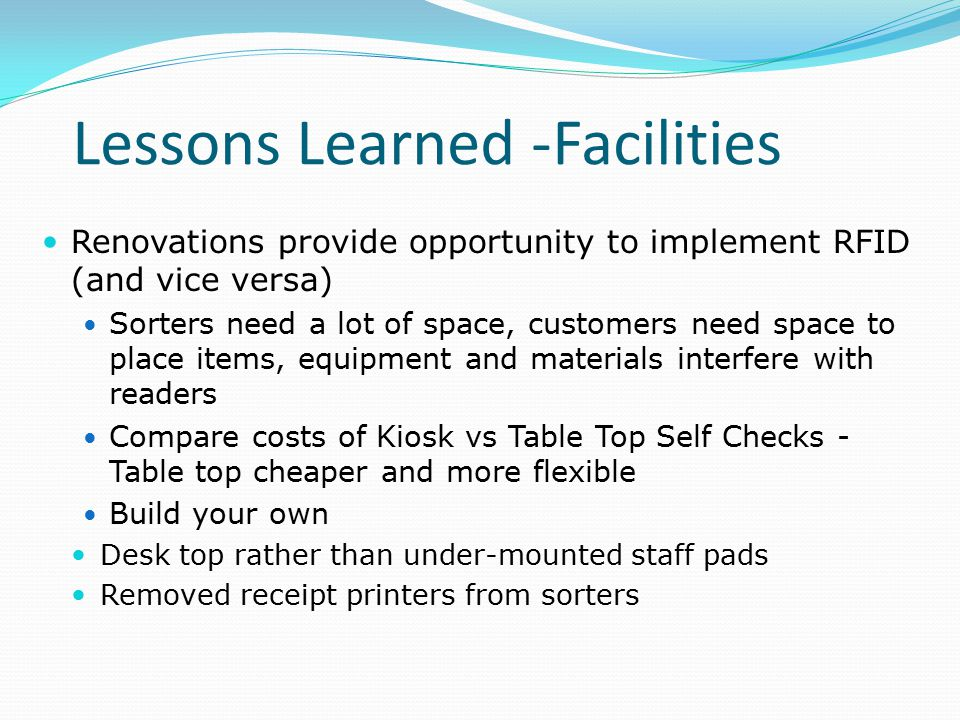 Lessons Learned -Facilities Renovations provide opportunity to implement RFID (and vice versa) Sorters need a lot of space, customers need space to place items, equipment and materials interfere with readers Compare costs of Kiosk vs Table Top Self Checks - Table top cheaper and more flexible Build your own Desk top rather than under-mounted staff pads Removed receipt printers from sorters