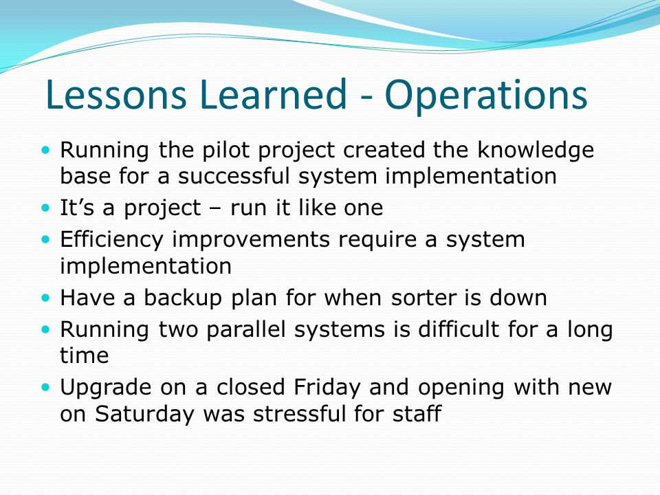 Lessons Learned - Operations Running the pilot project created the knowledge base for a successful system implementation It's a project – run it like one Efficiency improvements require a system implementation Have a backup plan for when sorter is down Running two parallel systems is difficult for a long time Upgrade on a closed Friday and opening with new on Saturday was stressful for staff