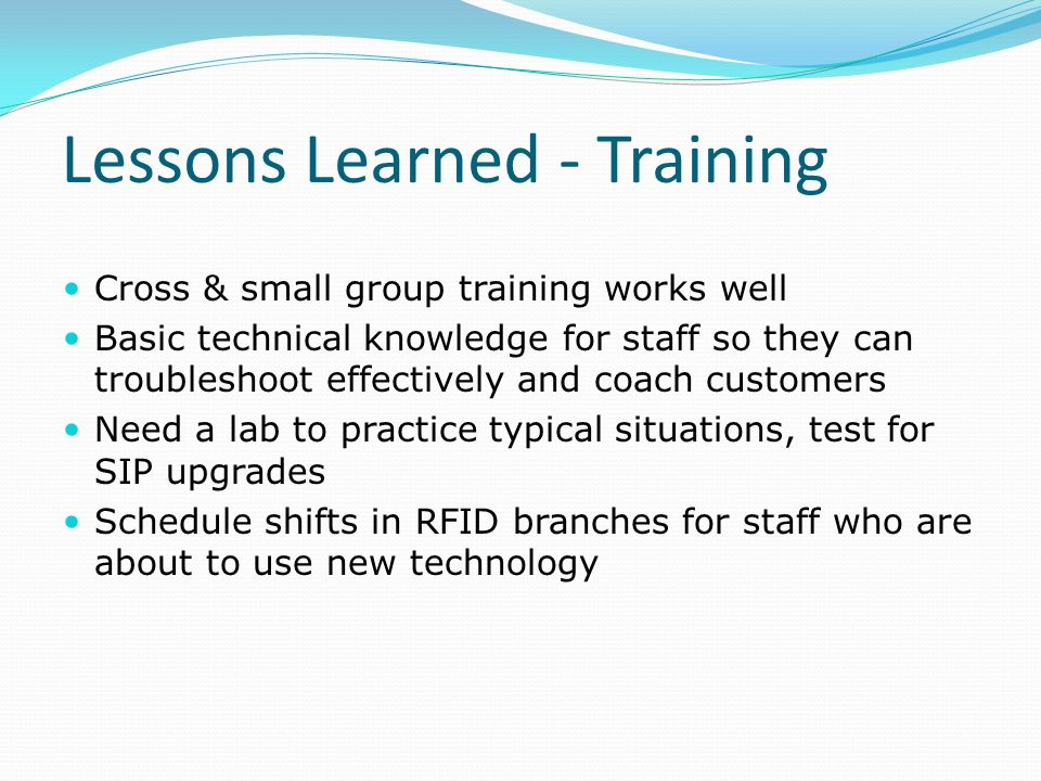 Lessons Learned - Training Cross & small group training works well Basic technical knowledge for staff so they can troubleshoot effectively and coach customers Need a lab to practice typical situations, test for SIP upgrades Schedule shifts in RFID branches for staff who are about to use new technology