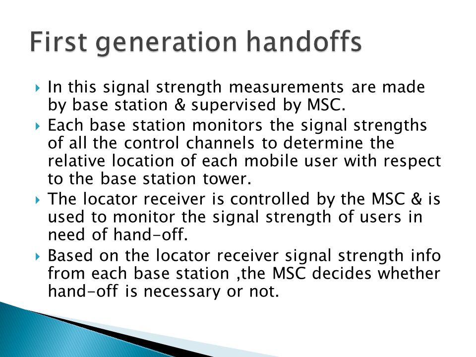  In this signal strength measurements are made by base station & supervised by MSC.