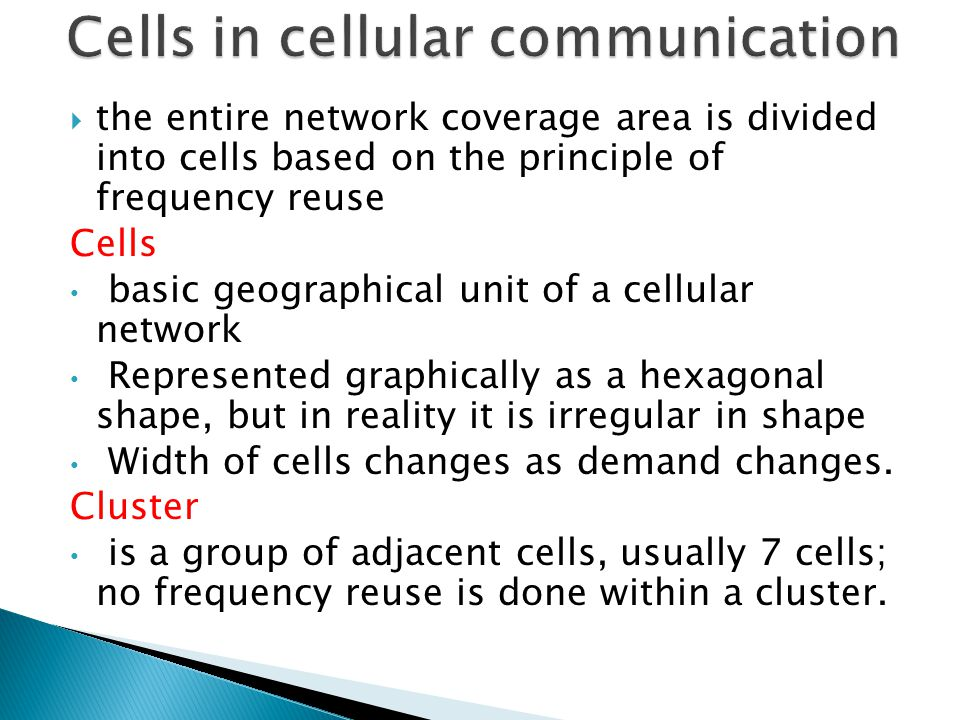  the entire network coverage area is divided into cells based on the principle of frequency reuse Cells basic geographical unit of a cellular network Represented graphically as a hexagonal shape, but in reality it is irregular in shape Width of cells changes as demand changes.
