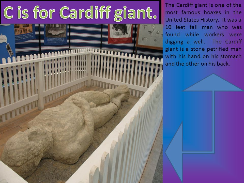 The Cardiff giant is one of the most famous hoaxes in the United States History.