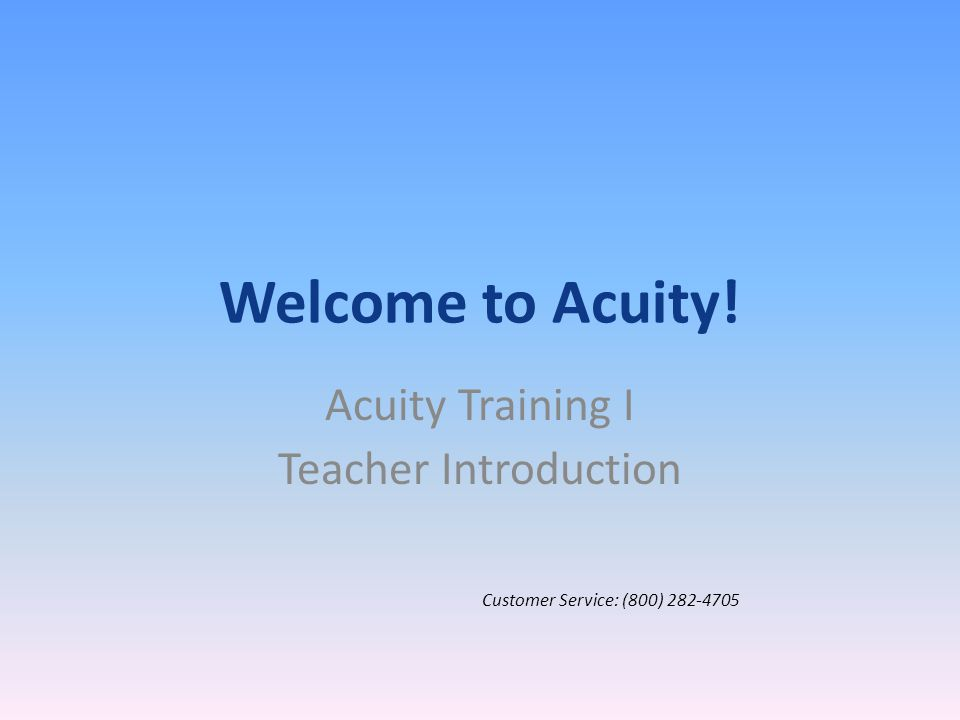 Welcome to Acuity! Acuity Training I Teacher Introduction Customer Service: (800) 282-4705
