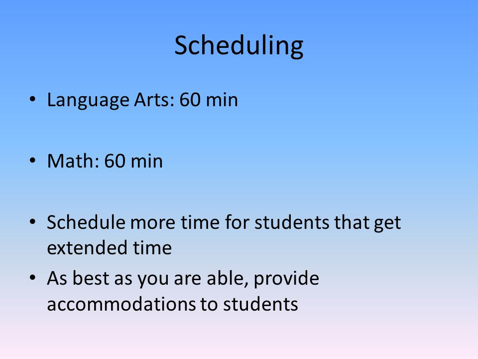 Scheduling Language Arts: 60 min Math: 60 min Schedule more time for students that get extended time As best as you are able, provide accommodations to students