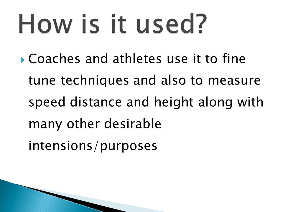  Coaches and athletes use it to fine tune techniques and also to measure speed distance and height along with many other desirable intensions/purposes
