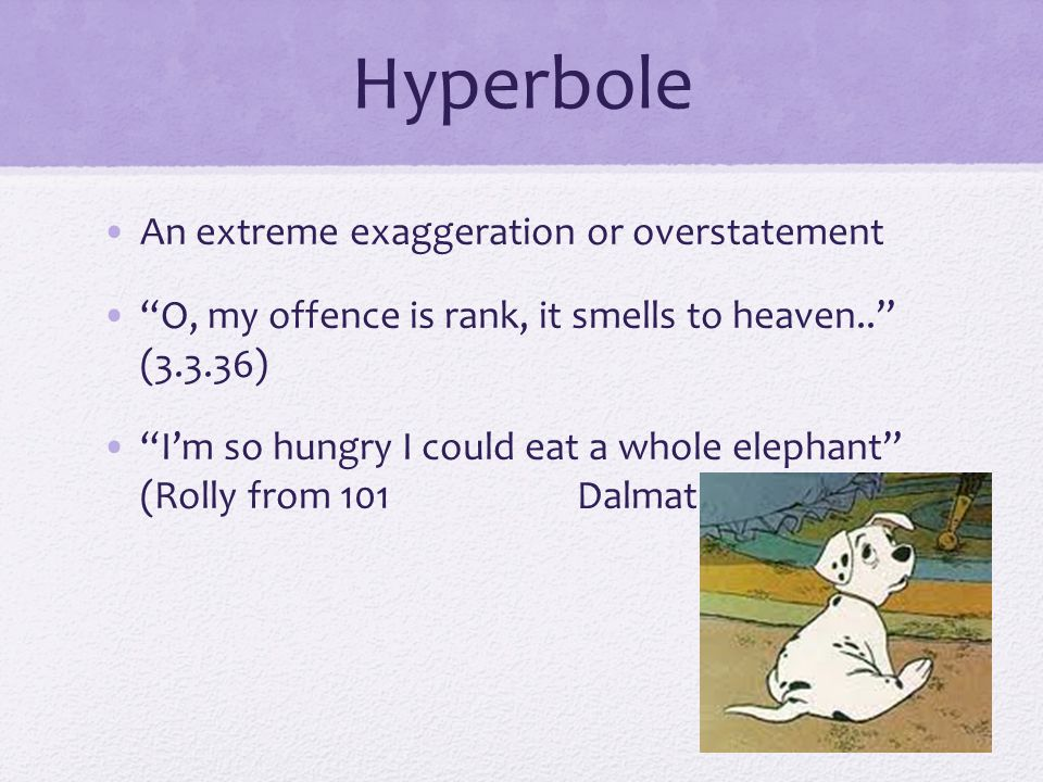 "Hyperbole An extreme exaggeration or overstatement ""O, my offence is rank, it smells to heaven.."" (3.3.36) ""I'm so hungry I could eat a whole elephant"