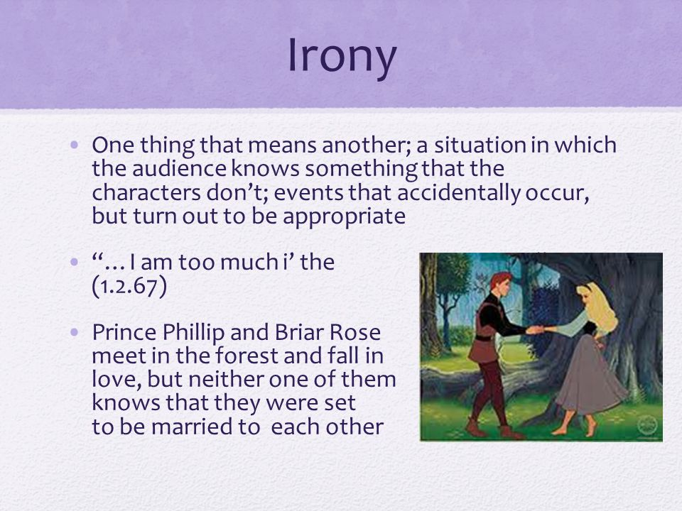 Irony One thing that means another; a situation in which the audience knows something that the characters don't; events that accidentally occur, but t