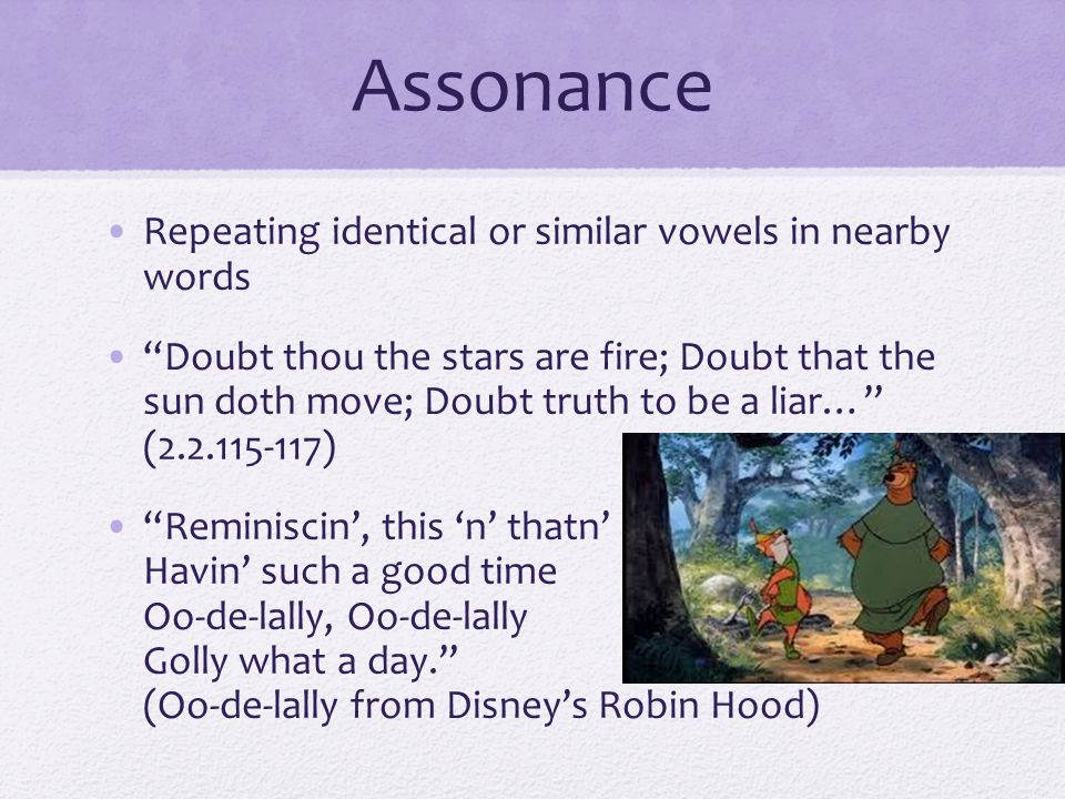 "Assonance Repeating identical or similar vowels in nearby words ""Doubt thou the stars are fire; Doubt that the sun doth move; Doubt truth to be a liar"