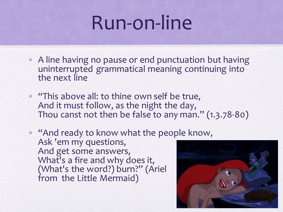 "Run-on-line A line having no pause or end punctuation but having uninterrupted grammatical meaning continuing into the next line ""This above all: to t"