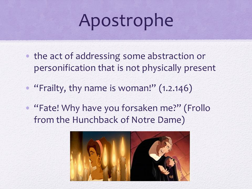 "Apostrophe the act of addressing some abstraction or personification that is not physically present ""Frailty, thy name is woman!"" (1.2.146) ""Fate! Why"