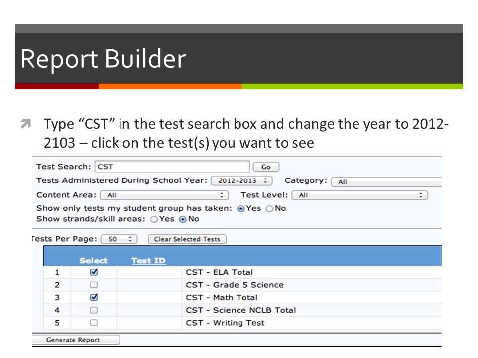 Report Builder  Type CST in the test search box and change the year to 2012- 2103 – click on the test(s) you want to see