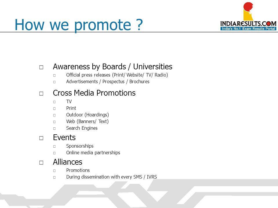 How we promote ?  Awareness by Boards / Universities  Official press releases (Print/ Website/ TV/ Radio)  Advertisements / Prospectus / Brochures