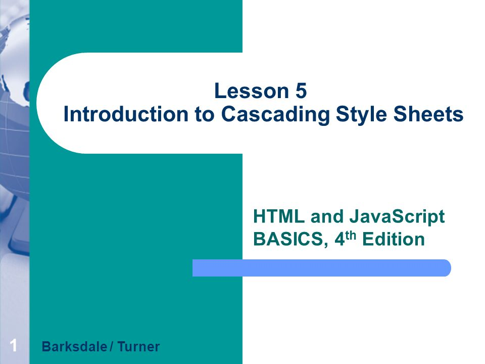 1 Lesson 5 Introduction to Cascading Style Sheets HTML and JavaScript BASICS, 4 th Edition Barksdale / Turner
