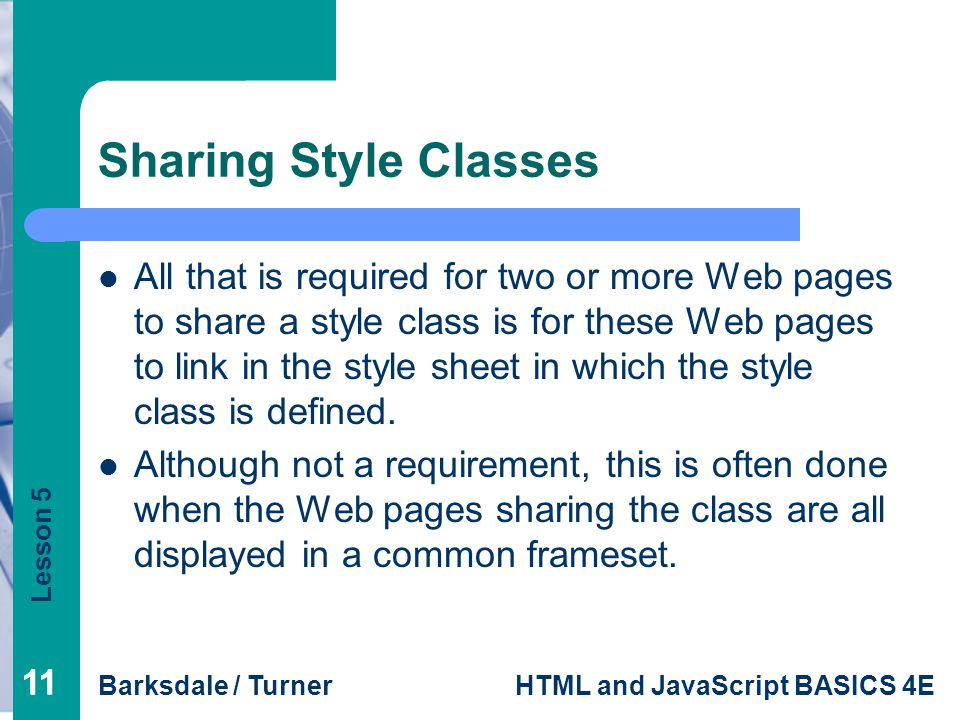 Lesson 5 Barksdale / TurnerHTML and JavaScript BASICS 4E 11 Sharing Style Classes All that is required for two or more Web pages to share a style class is for these Web pages to link in the style sheet in which the style class is defined.