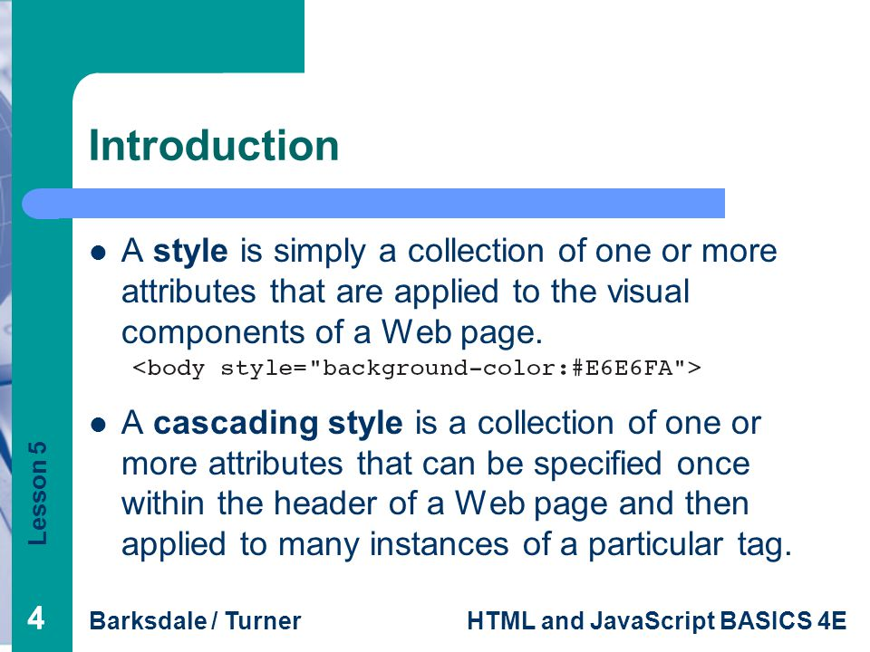 Lesson 5 Barksdale / TurnerHTML and JavaScript BASICS 4E 44 Introduction A style is simply a collection of one or more attributes that are applied to the visual components of a Web page.