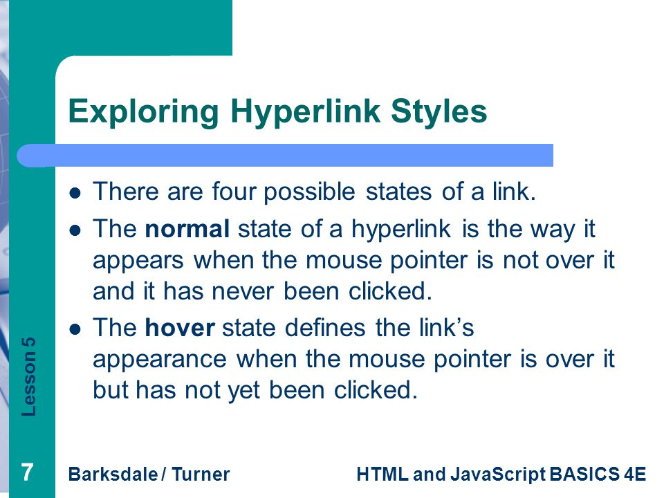 Lesson 5 Barksdale / TurnerHTML and JavaScript BASICS 4E 77 Exploring Hyperlink Styles There are four possible states of a link.