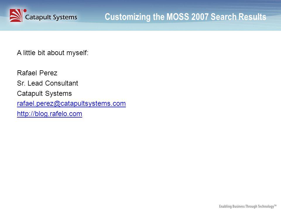Customizing the MOSS 2007 Search Results A little bit about myself: Rafael Perez Sr.