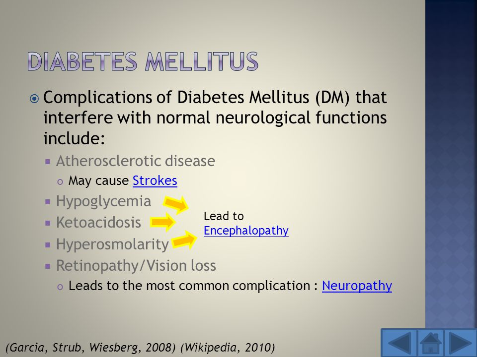  Complications of Diabetes Mellitus (DM) that interfere with normal neurological functions include:  Atherosclerotic disease May cause StrokesStrokes  Hypoglycemia  Ketoacidosis  Hyperosmolarity  Retinopathy/Vision loss Leads to the most common complication : NeuropathyNeuropathy Lead to Encephalopathy Encephalopathy (Garcia, Strub, Wiesberg, 2008)(Wikipedia, 2010)