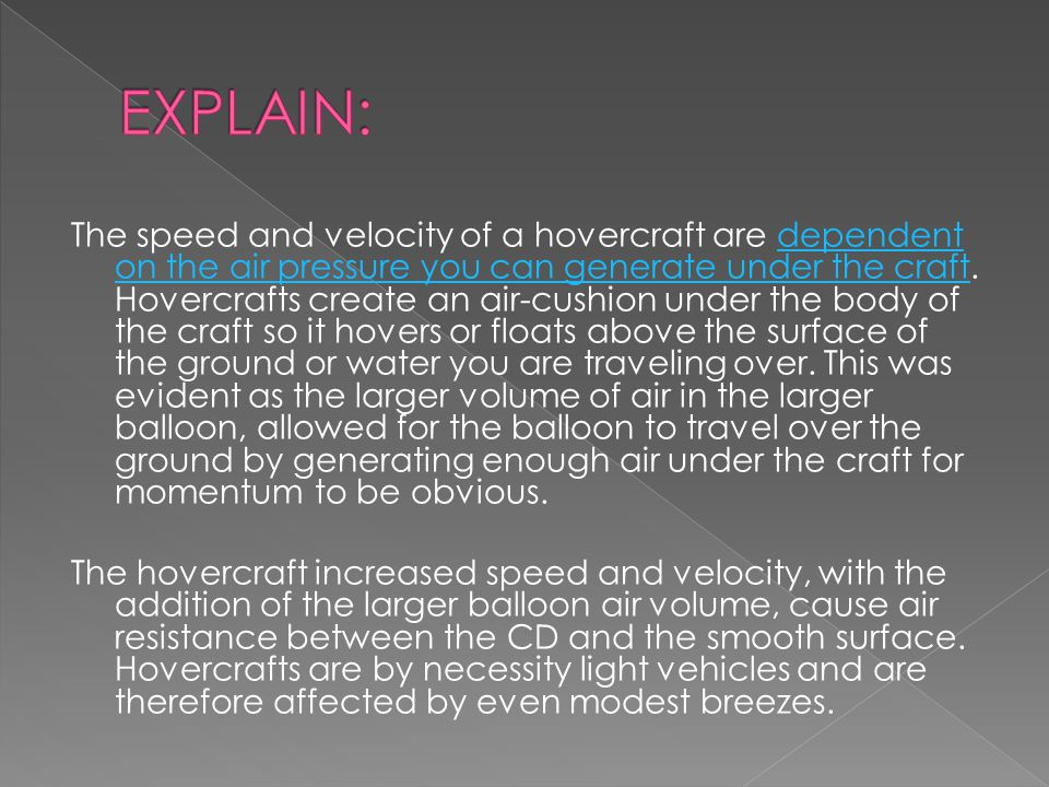 The speed and velocity of a hovercraft are dependent on the air pressure you can generate under the craft.