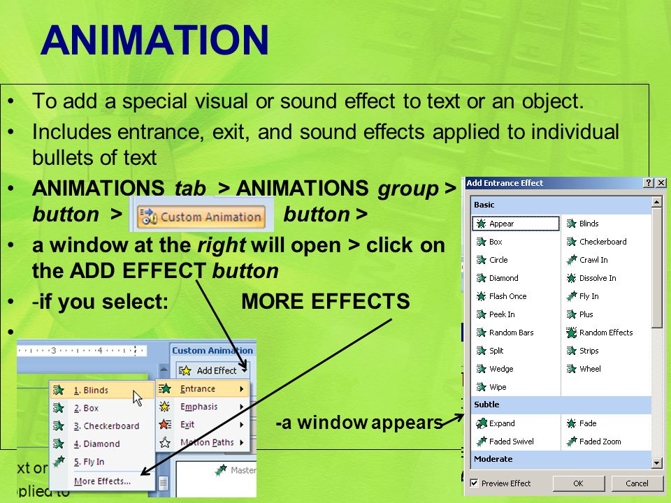 ANIMATION To add a special visual or sound effect to text or an object. Includes entrance, exit, and sound effects applied to individual bullets of te