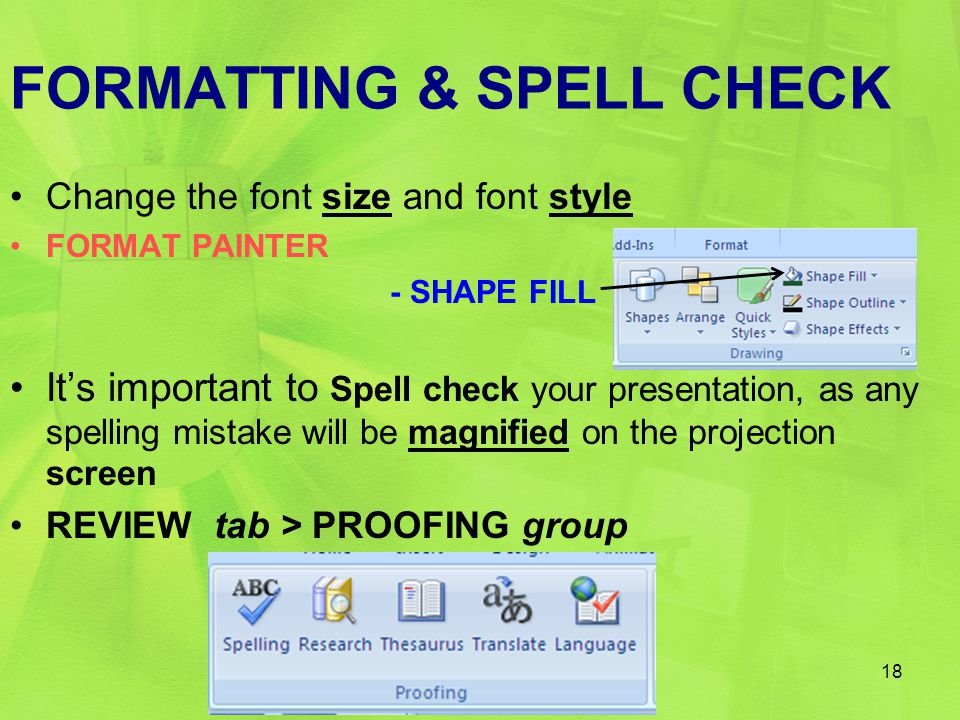 FORMATTING & SPELL CHECK Change the font size and font style FORMAT PAINTER - SHAPE FILL It's important to Spell check your presentation, as any spell