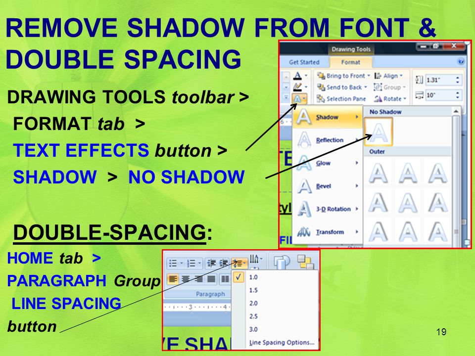 REMOVE SHADOW FROM FONT & DOUBLE SPACING DRAWING TOOLS toolbar > FORMAT tab > TEXT EFFECTS button > SHADOW > NO SHADOW DOUBLE-SPACING: HOME tab > PARA
