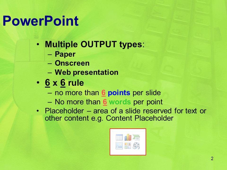 Multiple OUTPUT types: –Paper –Onscreen –Web presentation 6 x 6 rule –no more than 6 points per slide –No more than 6 words per point Placeholder – ar