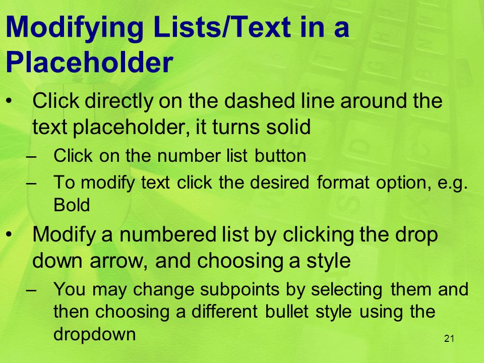 Modifying Lists/Text in a Placeholder Click directly on the dashed line around the text placeholder, it turns solid –Click on the number list button –