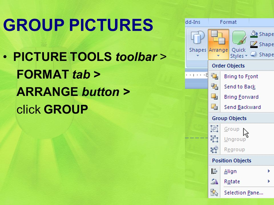 GROUP PICTURES PICTURE TOOLS toolbar > FORMAT tab > ARRANGE button > click GROUP 29
