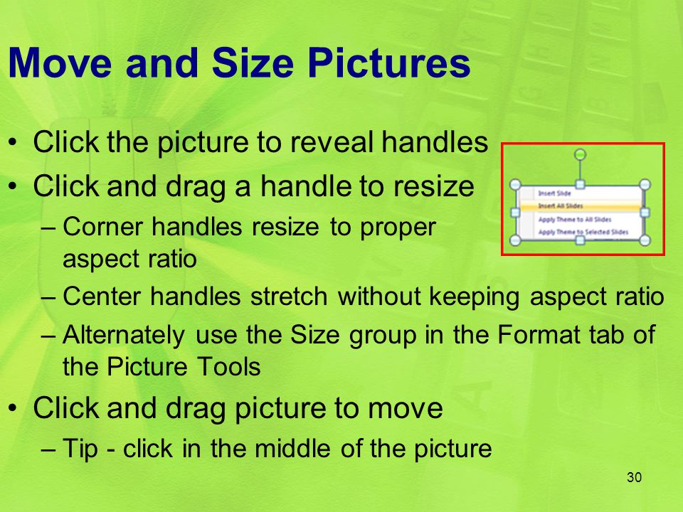 Move and Size Pictures Click the picture to reveal handles Click and drag a handle to resize –Corner handles resize to proper aspect ratio –Center han