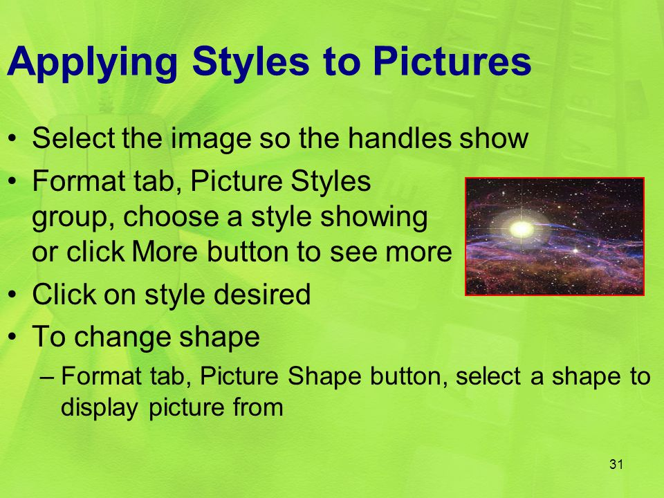 Applying Styles to Pictures Select the image so the handles show Format tab, Picture Styles group, choose a style showing or click More button to see