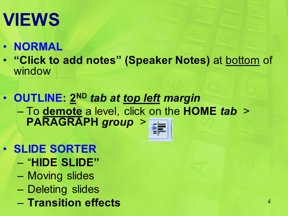 VIEWS NORMAL Click to add notes (Speaker Notes) at bottom of window OUTLINE: 2 ND tab at top left margin –To demote a level, click on the HOME tab > PARAGRAPH group > SLIDE SORTER – HIDE SLIDE –Moving slides –Deleting slides –Transition effects 4