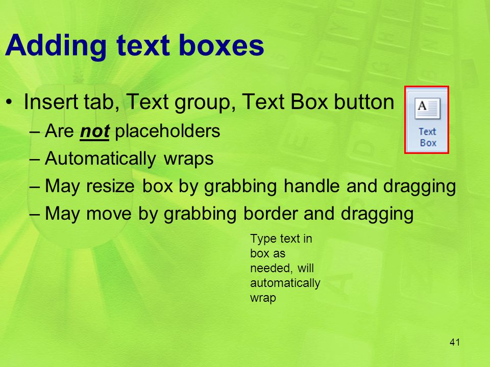 Adding text boxes Insert tab, Text group, Text Box button –Are not placeholders –Automatically wraps –May resize box by grabbing handle and dragging –May move by grabbing border and dragging 41 Type text in box as needed, will automatically wrap