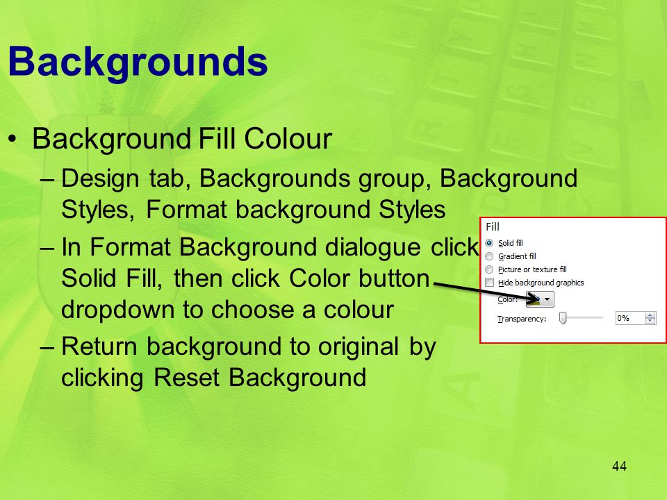 Backgrounds Background Fill Colour –Design tab, Backgrounds group, Background Styles, Format background Styles –In Format Background dialogue click So