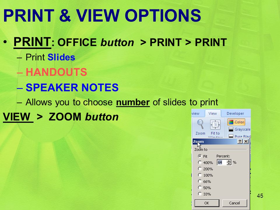 45 PRINT & VIEW OPTIONS PRINT : OFFICE button > PRINT > PRINT –Print Slides –HANDOUTS –SPEAKER NOTES –Allows you to choose number of slides to print V