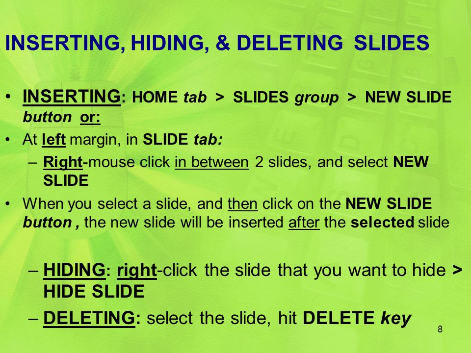 INSERTING, HIDING, & DELETING SLIDES INSERTING : HOME tab > SLIDES group > NEW SLIDE button or: At left margin, in SLIDE tab: –Right-mouse click in between 2 slides, and select NEW SLIDE When you select a slide, and then click on the NEW SLIDE button, the new slide will be inserted after the selected slide –HIDING : right-click the slide that you want to hide > HIDE SLIDE –DELETING: select the slide, hit DELETE key 8